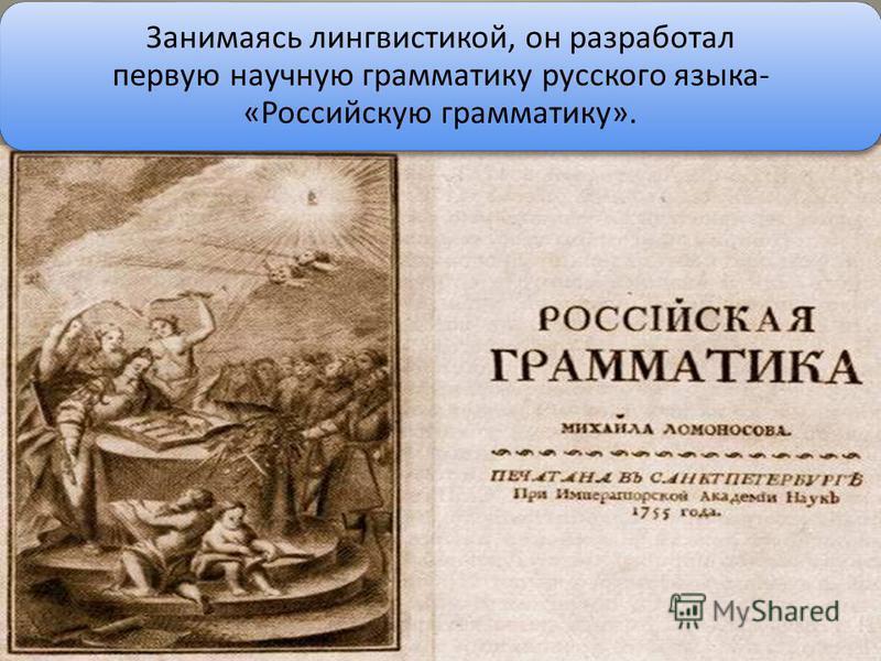 Занимаясь лингвистикой, он разработал первую научную грамматику русского языка- «Российскую грамматику».