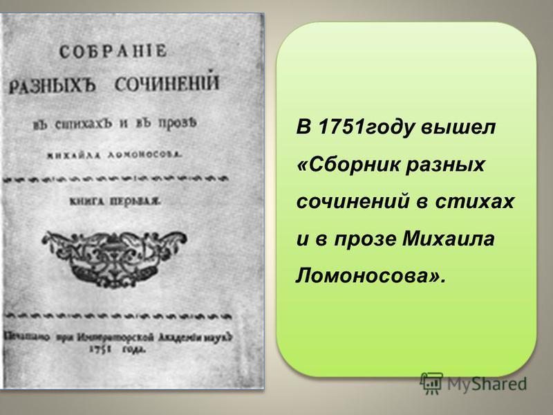 В 1751 году вышел «Сборник разных сочинений в стихах и в прозе Михаила Ломоносова».