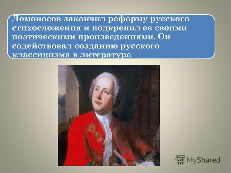 Ломоносов закончил реформу русского стихосложения и подкрепил ее своими поэтическими произведениями. Он содействовал созданию русского классицизма в литературе