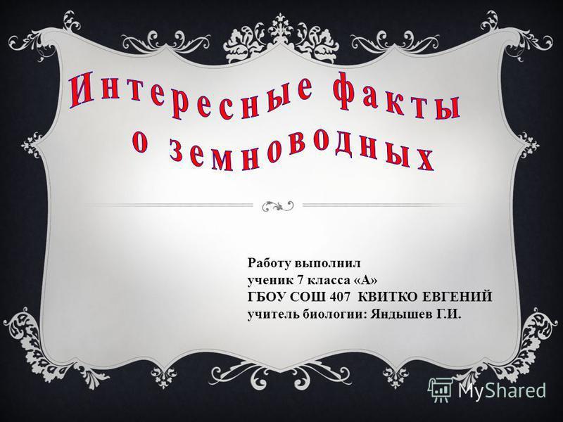 Работу выполнил ученик 7 класса «А» ГБОУ СОШ 407 КВИТКО ЕВГЕНИЙ учитель биологии: Яндышев Г.И.