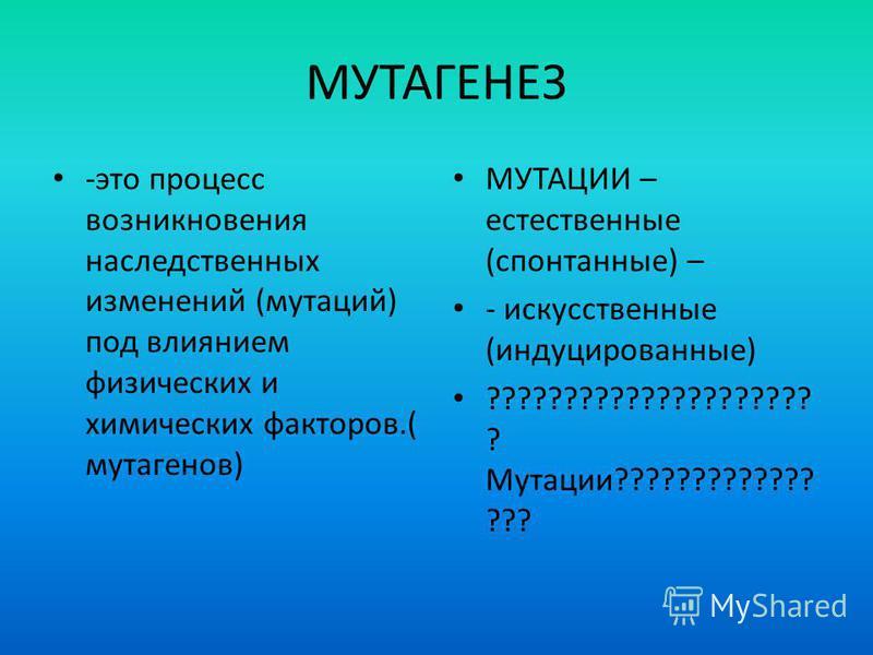 МУТАГЕНЕЗ -это процесс возникновения наследственных изменений (мутаций) под влиянием физических и химических факторов.( мутагенов) МУТАЦИИ – естественные (спонтанные) – - искусственные (индуцированные) ????????????????????? ? Мутации????????????? ???