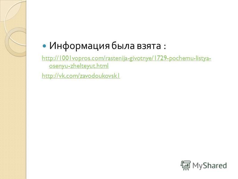 Информация была взята : http://1001vopros.com/rastenija-givotnye/1729-pochemu-listya- osenyu-zhelteyut.html http://vk.com/zavodoukovsk1