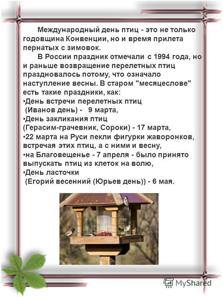 Международный день птиц - это не только годовщина Конвенции, но и время прилета пернатых с зимовок. В России праздник отмечали с 1994 года, но и раньше возвращение перелетных птиц праздновалось потому, что означало наступление весны. В старом