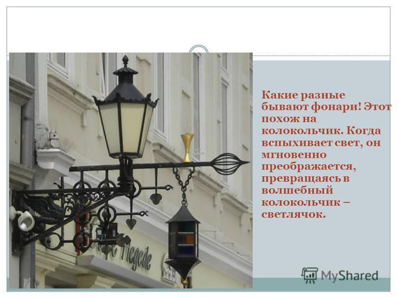 Какие разные бывают фонари! Этот похож на колокольчик. Когда вспыхивает свет, он мгновенно преображается, превращаясь в волшебный колокольчик – светлячок.