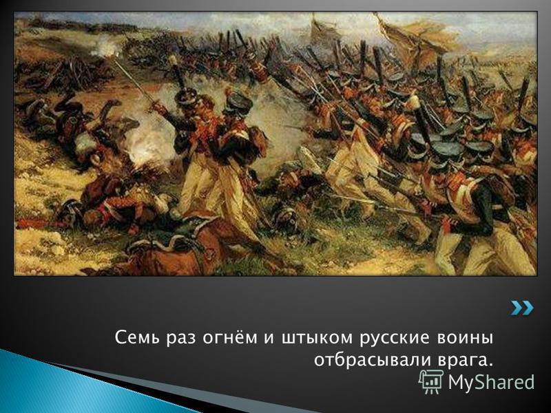 Семь раз огнём и штыком русские воины отбрасывали врага.