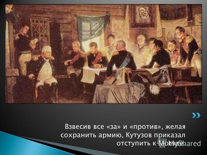 Взвесив все «за» и «против», желая сохранить армию, Кутузов приказал отступить к Москве.