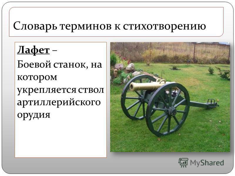Лафет – Боевой станок, на котором укрепляется ствол артиллерийского орудия Словарь терминов к стихотворению