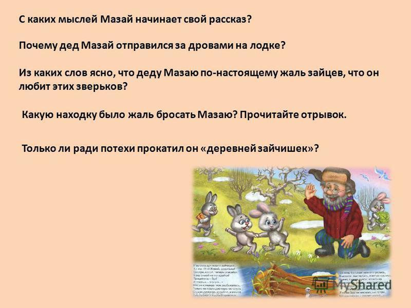 С каких мыслей Мазай начинает свой рассказ? Почему дед Мазай отправился за дровами на лодке? Из каких слов ясно, что деду Мазаю по-настоящему жаль зайцев, что он любит этих зверьков? Какую находку было жаль бросать Мазаю? Прочитайте отрывок. Только л
