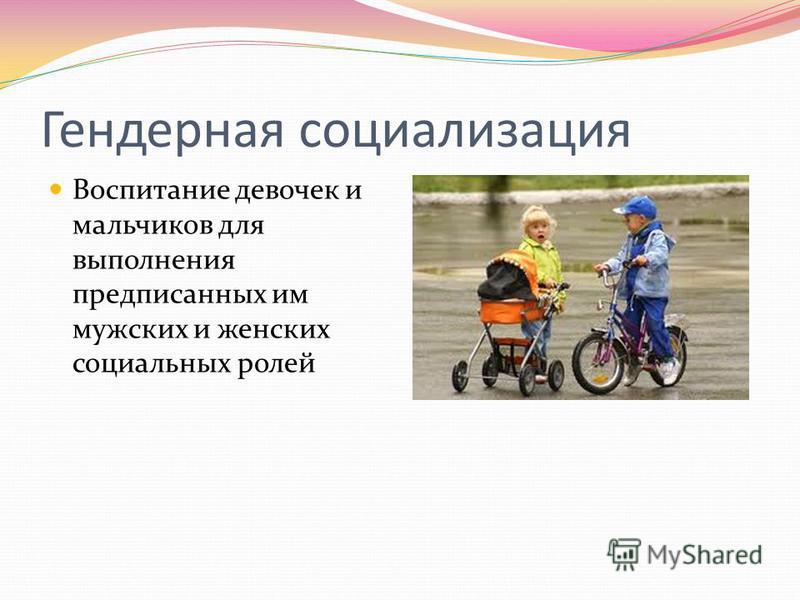 Гендерная социализация Воспитание девочек и мальчиков для выполнения предписанных им мужских и женских социальных ролей