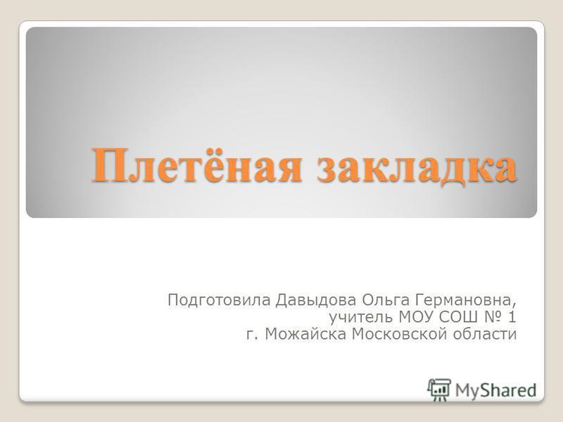 Плетёная закладка Подготовила Давыдова Ольга Германовна, учитель МОУ СОШ 1 г. Можайска Московской области