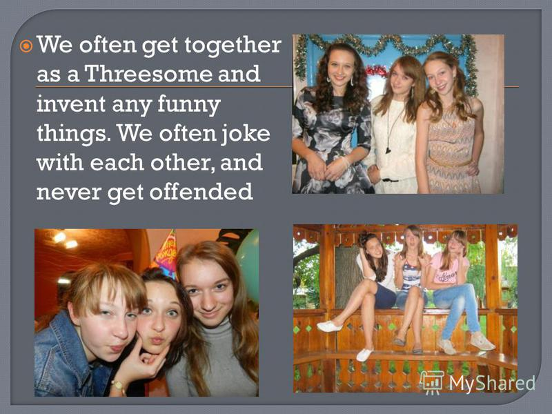 We often get together as a Threesome and invent any funny things. We often joke with each other, and never get offended
