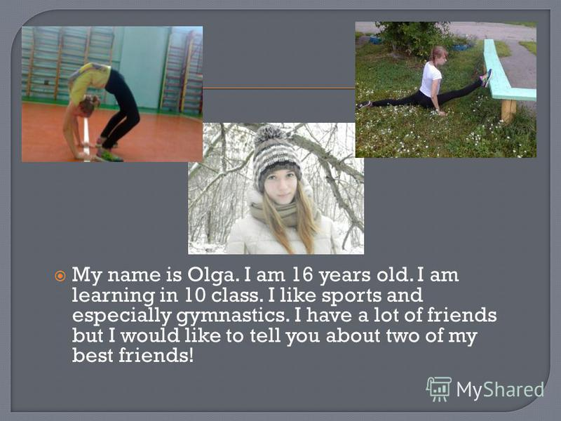 My name is Olga. I am 16 years old. I am learning in 10 class. I like sports and especially gymnastics. I have a lot of friends but I would like to tell you about two of my best friends!