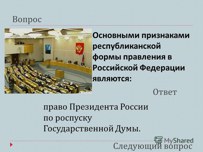 Основными признаками республиканской формы правления в Российской Федерации являются : Вопрос Ответ Следующий вопрос право Президента России по роспуску Государственной Думы.