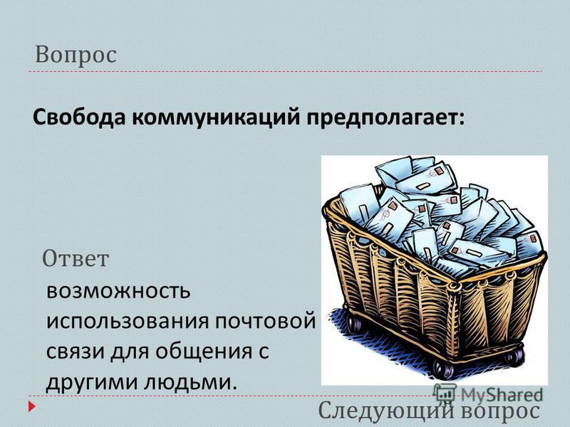 Свобода коммуникаций предполагает : Вопрос возможность использования почтовой связи для общения с другими людьми. Ответ Следующий вопрос