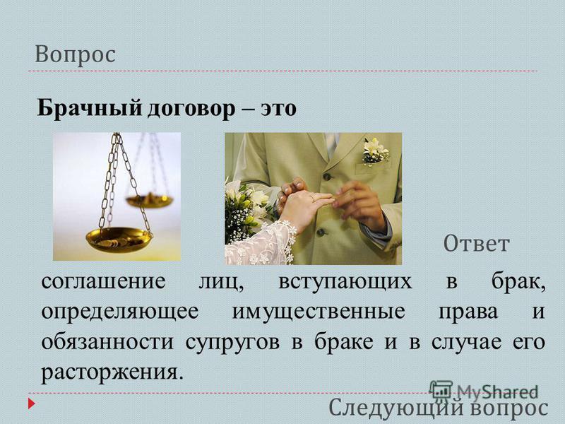 Вопрос Ответ Брачный договор – это соглашение лиц, вступающих в брак, определяющее имущественные права и обязанности супругов в браке и в случае его расторжения. Следующий вопрос