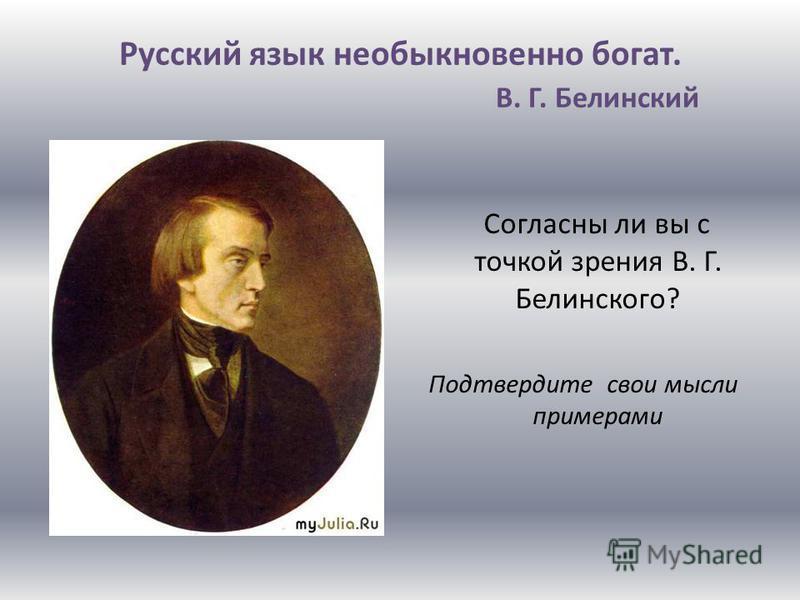 Русский язык необыкновенно богат. В. Г. Белинский Согласны ли вы с точкой зрения В. Г. Белинского? Подтвердите свои мысли примерами