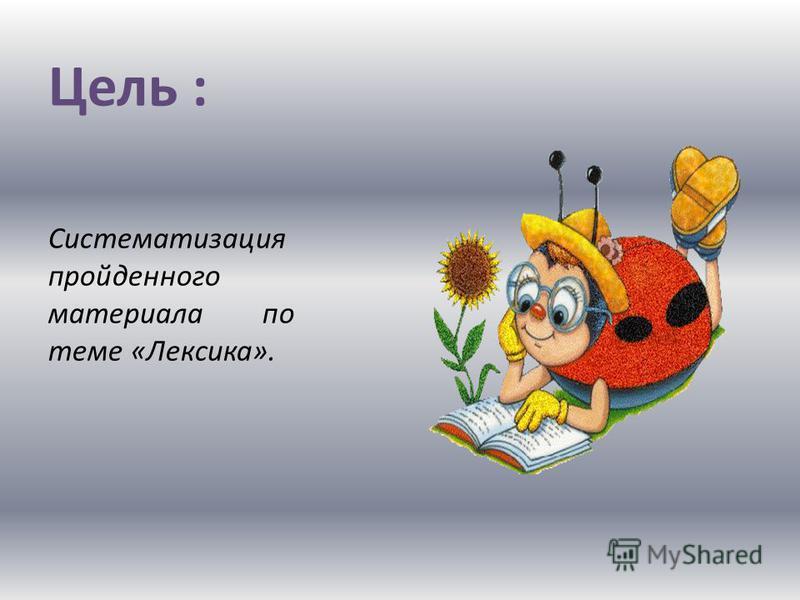 Цель : Систематизация пройденного материала по теме «Лексика».
