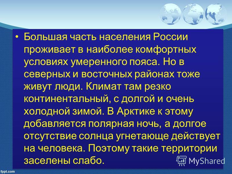 Большая часть населения России проживает в наиболее комфортных условиях умеренного пояса. Но в северных и восточных районах тоже живут люди. Климат там резко континентальный, с долгой и очень холодной зимой. В Арктике к этому добавляется полярная ноч
