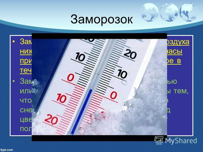 Заморозок Заморозок – понижение температуры воздуха ниже нуля градусов Цельсия в ночные часы при положительной средней температуре в течении дня. Заморозки обычно бывают ранней осенью или поздней весной. Осенью они опасны тем, что растения ещё не укр