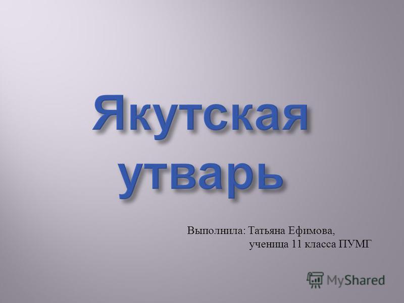 Якутская утварь Выполнила : Татьяна Ефимова, ученица 11 класса ПУМГ