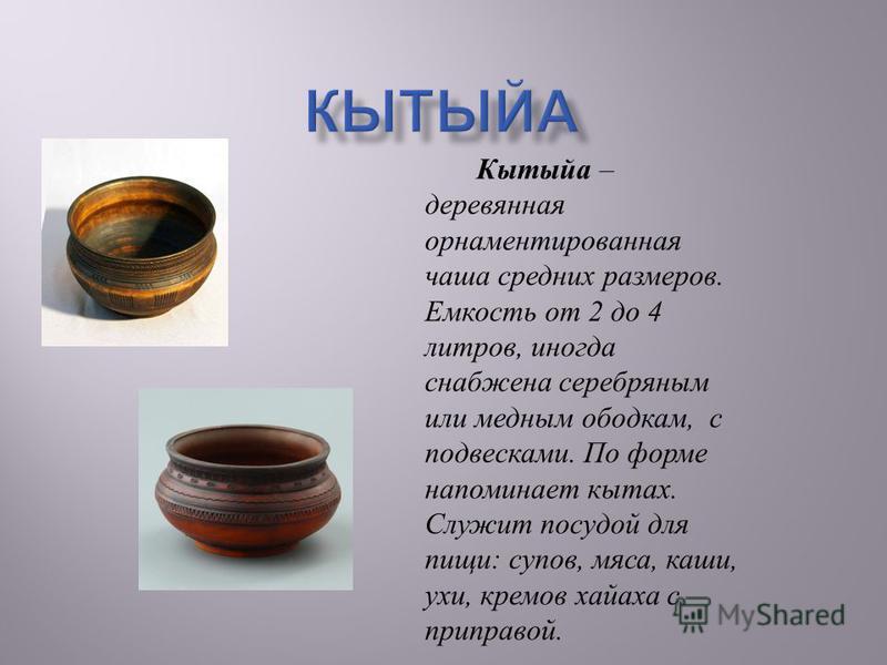 Кытыйа – деревянная орнаментированная чаша средних размеров. Емкость от 2 до 4 литров, иногда снабжена серебряным или медным ободкам, с подвесками. По форме напоминает китах. Служит посудой для пищи : супов, мяса, каши, ухи, кремов хайека с приправой