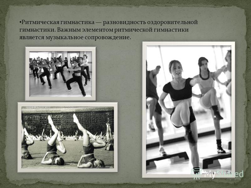 Ритмическая гимнастика разновидность оздоровительной гимнастики. Важным элементом ритмической гимнастики является музыкальное сопровождение.