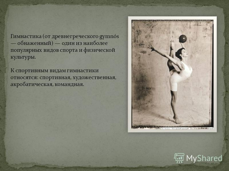 Гимнастика (от древнегреческого gymnós обнаженный) один из наиболее популярных видов спорта и физической культуры. К спортивным видам гимнастики относятся: спортивная, художественная, акробатическая, командная.
