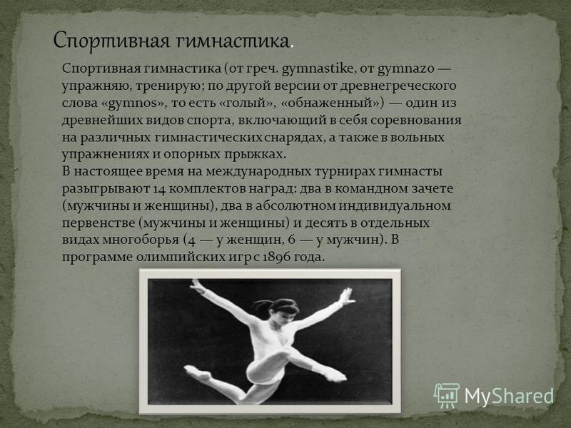 Спортивная гимнастика. Спортивная гимнастика (от греч. gymnastike, от gymnazo упражняю, тренирую; по другой версии от древнегреческого слова «gymnos», то есть «голый», «обнаженный») один из древнейших видов спорта, включающий в себя соревнования на р