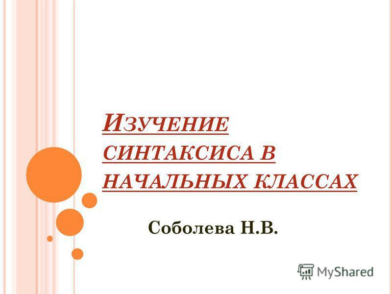И ЗУЧЕНИЕ СИНТАКСИСА В НАЧАЛЬНЫХ КЛАССАХ Соболева Н.В.