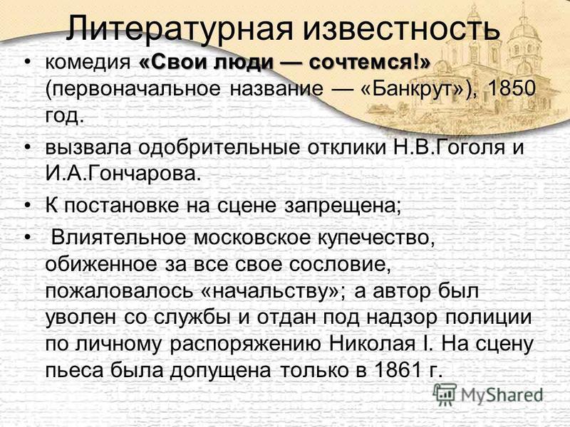 Литературная известность «Свои люди сочтемся!»комедия «Свои люди сочтемся!» (первоначальное название «Банкрут»), 1850 год. вызвала одобрительные отклики Н.В.Гоголя и И.А.Гончарова. К постановке на сцене запрещена; Влиятельное московское купечество, о