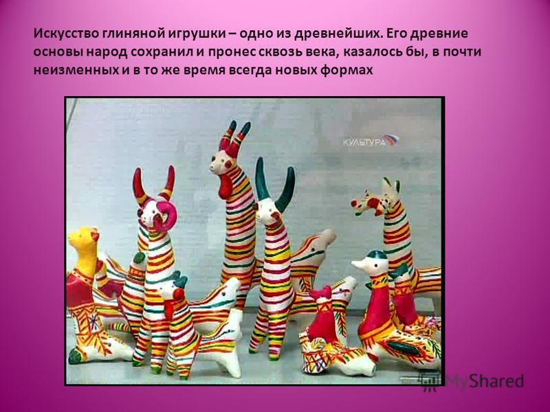Искусство глиняной игрушки – одно из древнейших. Его древние основы народ сохранил и пронес сквозь века, казалось бы, в почти неизменных и в то же время всегда новых формах
