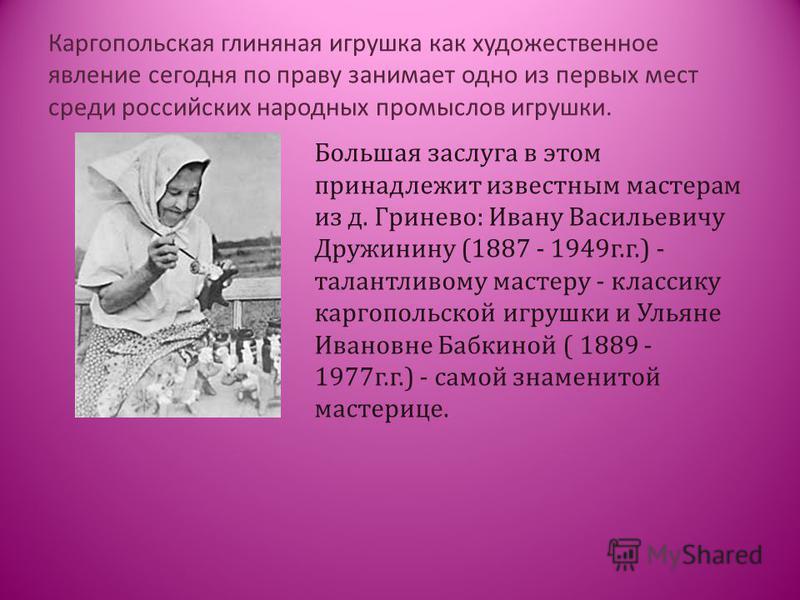 Каргопольская глиняная игрушка как художественное явление сегодня по праву занимает одно из первых мест среди российских народных промыслов игрушки. Большая заслуга в этом принадлежит известным мастерам из д. Гринево: Ивану Васильевичу Дружинину (188