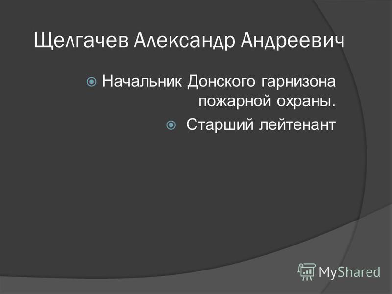 Щелгачев Александр Андреевич Начальник Донского гарнизона пожарной охраны. Старший лейтенант