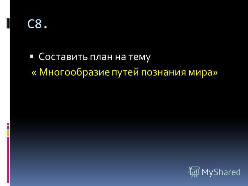 С8. Составить план на тему « Многообразие путей познания мира»