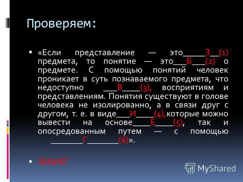Проверяем: «Если представление это_____З__(1) предмета, то понятие это___Б___(2) о предмете. С помощью понятий человек проникает в суть познаваемого предмета, что недоступно ___В____(3), восприятиям и представлениям. Понятия существуют в голове челов