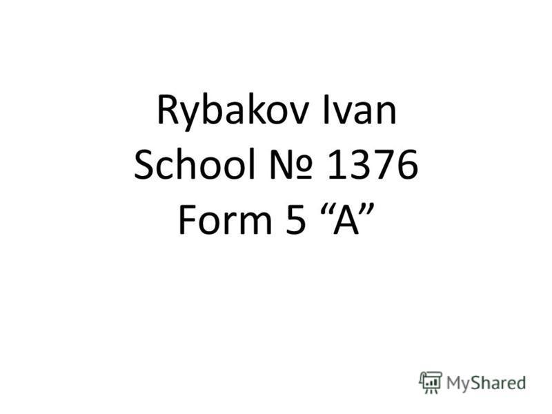 Rybakov Ivan School 1376 Form 5 A