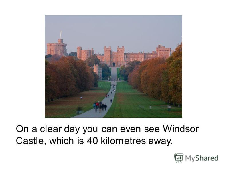 On a clear day you can even see Windsor Castle, which is 40 kilometres away.