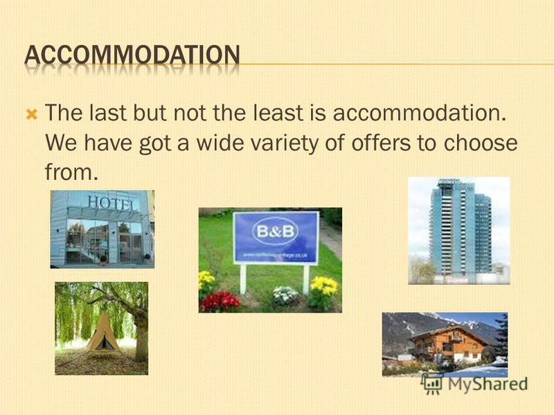 The last but not the least is accommodation. We have got a wide variety of offers to choose from.