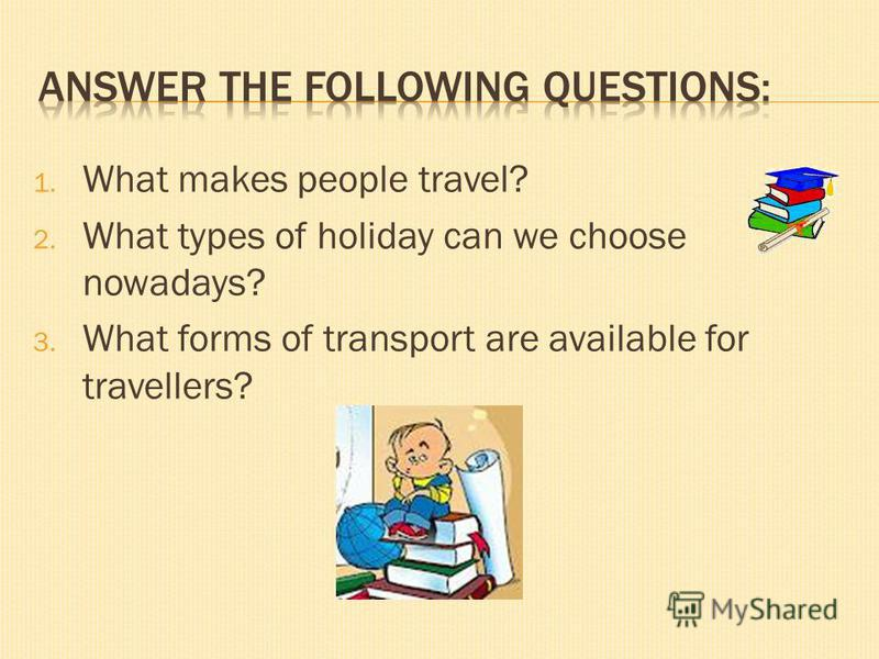 1. What makes people travel? 2. What types of holiday can we choose nowadays? 3. What forms of transport are available for travellers?