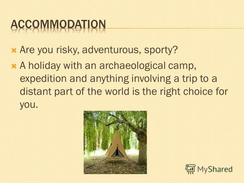 Are you risky, adventurous, sporty? A holiday with an archaeological camp, expedition and anything involving a trip to a distant part of the world is the right choice for you.