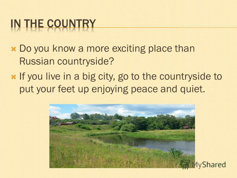 Do you know a more exciting place than Russian countryside? If you live in a big city, go to the countryside to put your feet up enjoying peace and quiet.
