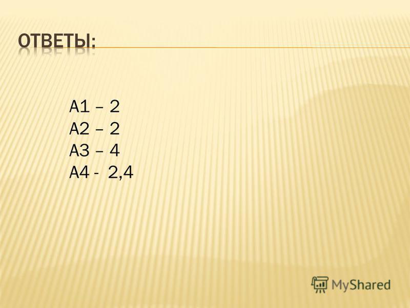 А1 – 2 А2 – 2 А3 – 4 А4 - 2,4