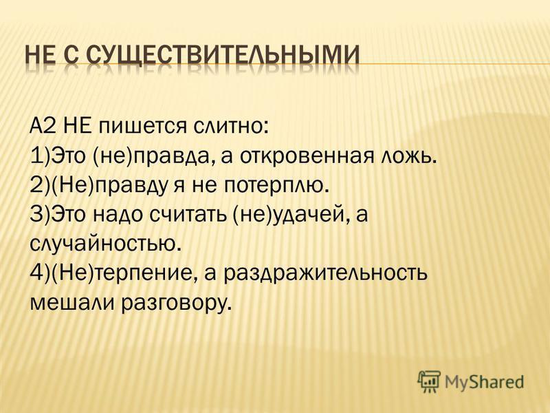 А2 НЕ пишется слитно: 1)Это (не)правда, а откровенная ложь. 2)(Не)правду я не потерплю. 3)Это надо считать (не)удачей, а случайностью. 4)(Не)терпение, а раздражительность мешали разговору.