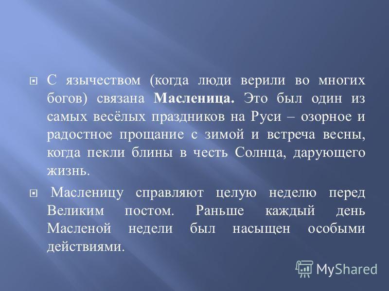 С язычеством ( когда люди верили во многих богов ) связана Масленица. Это был один из самых весёлых праздников на Руси – озорное и радостное прощание с зимой и встреча весны, когда пекли блины в честь Солнца, дарующего жизнь. Масленицу справляют целу