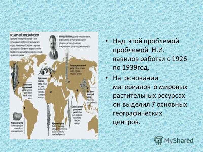 Над этой проблемой проблемой Н.И. вавилов работал с 1926 по 1939 год. На основании материалов о мировых растительных ресурсах он выделил 7 основных географических центров.