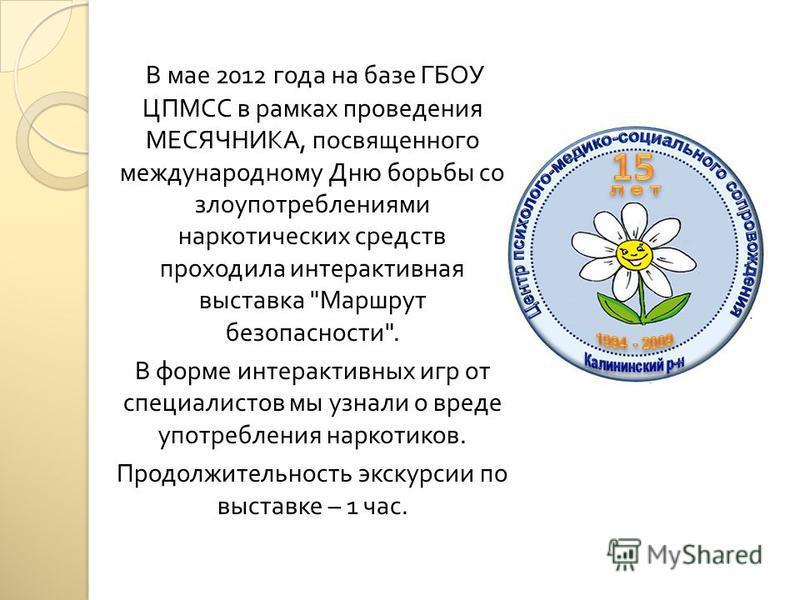 В мае 2012 года на базе ГБОУ ЦПМСС в рамках проведения МЕСЯЧНИКА, посвященного международному Дню борьбы со злоупотреблениями наркотических средств проходила интерактивная выставка