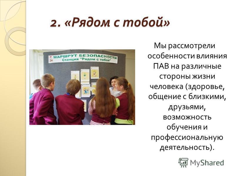 2. « Рядом с тобой » Мы рассмотрели особенности влияния ПАВ на различные стороны жизни человека ( здоровье, общение с близкими, друзьями, возможность обучения и профессиональную деятельность ).