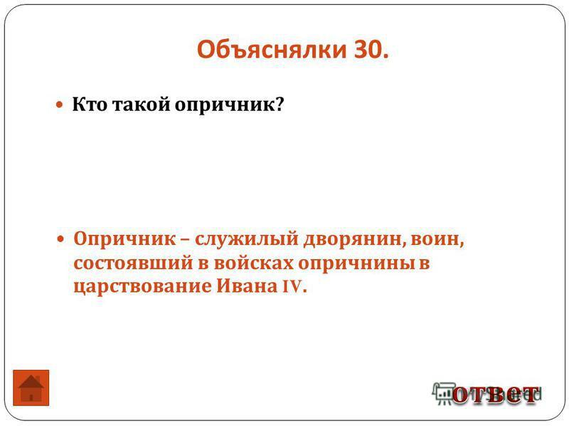Объяснялки 30. Опричник – служилый дворянин, воин, состоявший в войсках опричнины в царствование Ивана IV. Кто такой опричник ?