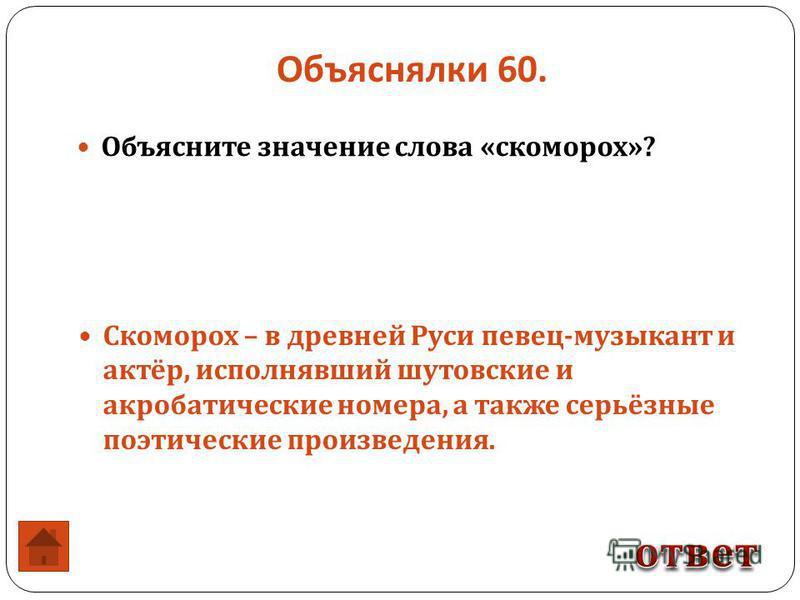 Объяснялки 60. Объясните значение слова « скоморох »? Скоморох – в древней Руси певец - музыкант и актёр, исполнявший шутовские и акробатические номера, а также серьёзные поэтические произведения.