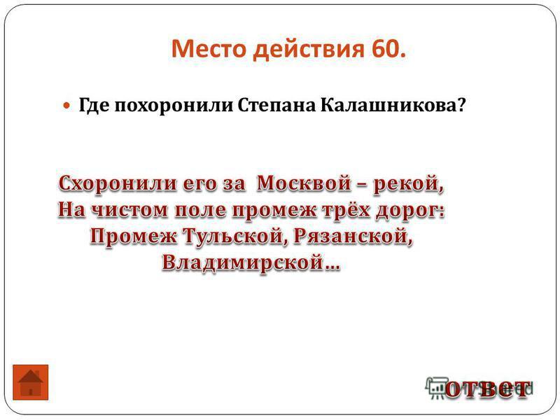 Где похоронили Степана Калашникова ? Место действия 60.
